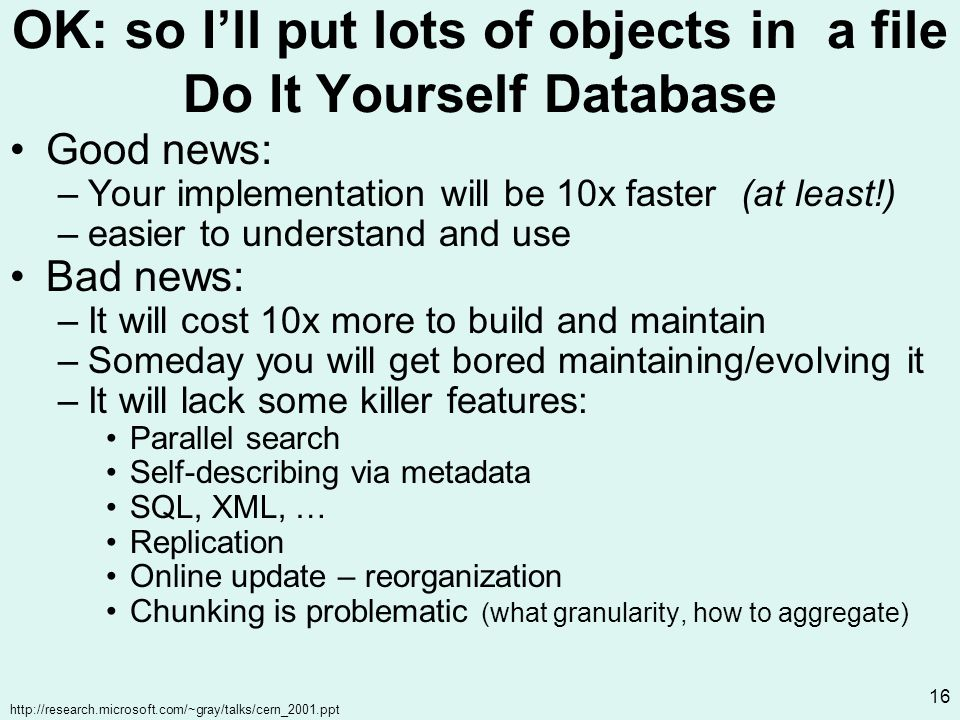 http://research.microsoft.com/~gray/talks/cern_2001.ppt 16 OK: so Ill put lots of objects in a file Do It Yourself Database Good news: –Your implementation will be 10x faster (at least!) –easier to understand and use Bad news: –It will cost 10x more to build and maintain –Someday you will get bored maintaining/evolving it –It will lack some killer features: Parallel search Self-describing via metadata SQL, XML, … Replication Online update – reorganization Chunking is problematic (what granularity, how to aggregate)