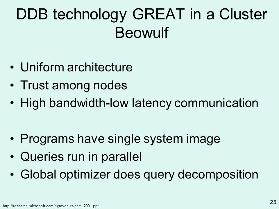 http://research.microsoft.com/~gray/talks/cern_2001.ppt 23 DDB technology GREAT in a Cluster Beowulf Uniform architecture Trust among nodes High bandwidth-low latency communication Programs have single system image Queries run in parallel Global optimizer does query decomposition
