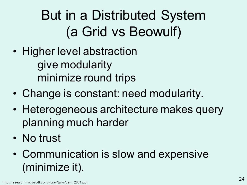 http://research.microsoft.com/~gray/talks/cern_2001.ppt 24 But in a Distributed System (a Grid vs Beowulf) Higher level abstraction give modularity minimize round trips Change is constant: need modularity.