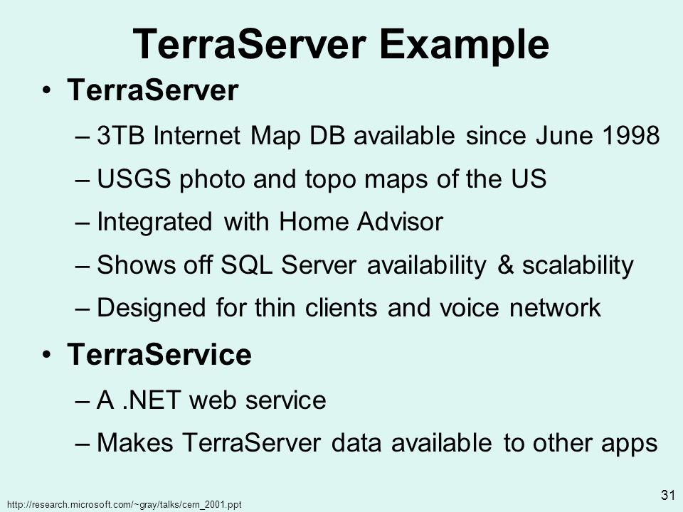 http://research.microsoft.com/~gray/talks/cern_2001.ppt 31 TerraServer Example TerraServer –3TB Internet Map DB available since June 1998 –USGS photo and topo maps of the US –Integrated with Home Advisor –Shows off SQL Server availability & scalability –Designed for thin clients and voice network TerraService –A.NET web service –Makes TerraServer data available to other apps