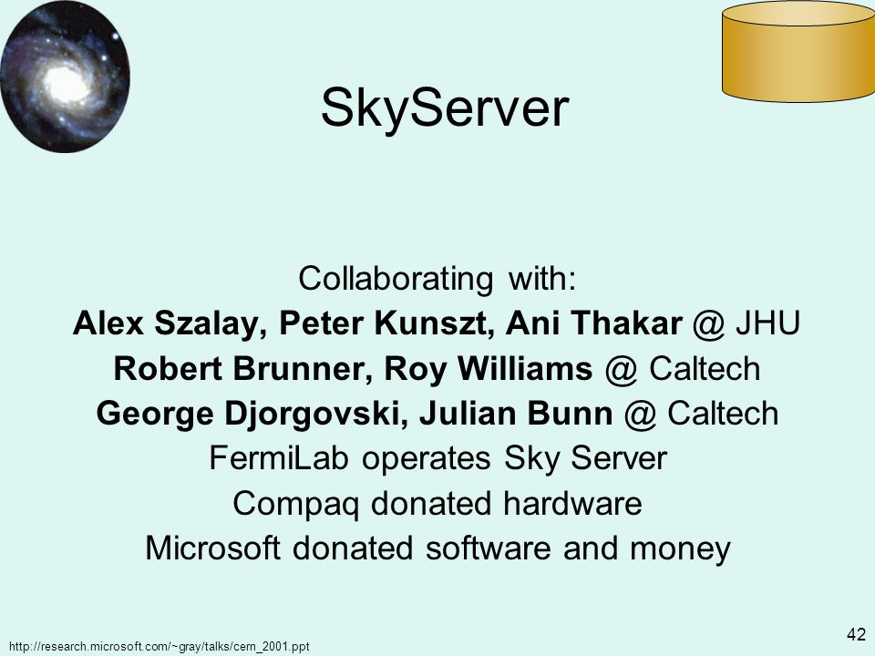http://research.microsoft.com/~gray/talks/cern_2001.ppt 42 SkyServer Collaborating with: Alex Szalay, Peter Kunszt, Ani Thakar @ JHU Robert Brunner, Roy Williams @ Caltech George Djorgovski, Julian Bunn @ Caltech FermiLab operates Sky Server Compaq donated hardware Microsoft donated software and money