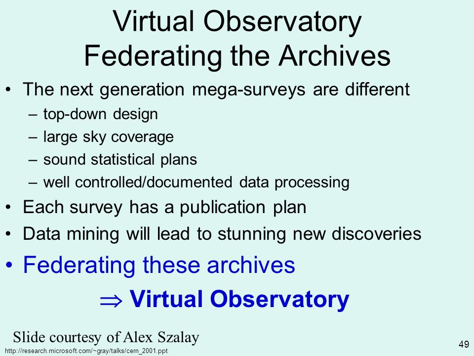 http://research.microsoft.com/~gray/talks/cern_2001.ppt 49 Virtual Observatory Federating the Archives The next generation mega-surveys are different –top-down design –large sky coverage –sound statistical plans –well controlled/documented data processing Each survey has a publication plan Data mining will lead to stunning new discoveries Federating these archives Virtual Observatory Slide courtesy of Alex Szalay