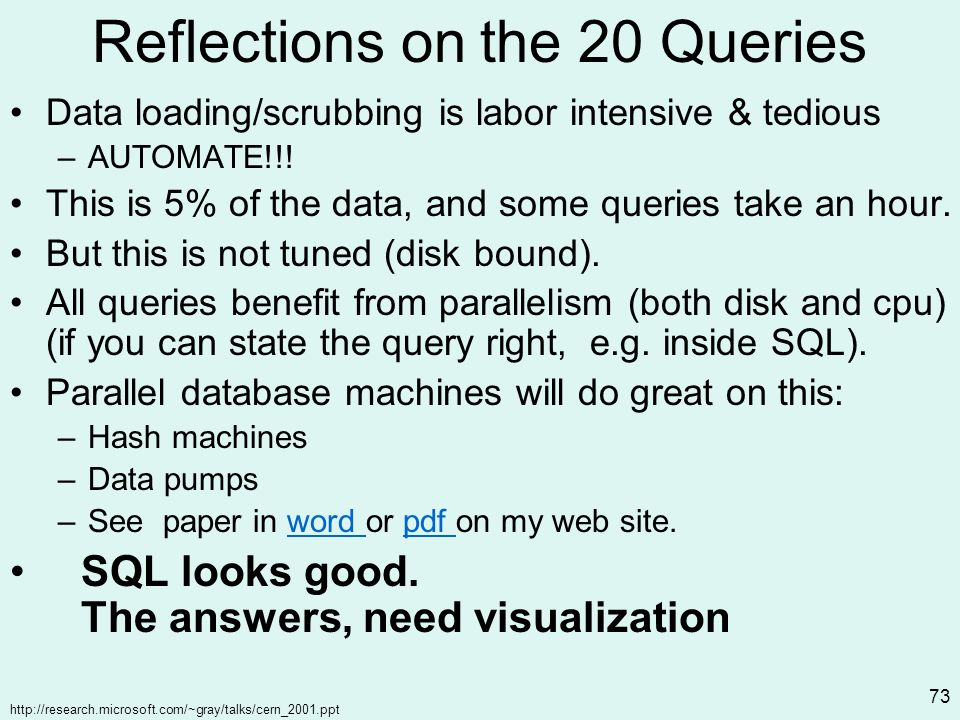 http://research.microsoft.com/~gray/talks/cern_2001.ppt 73 Reflections on the 20 Queries Data loading/scrubbing is labor intensive & tedious –AUTOMATE!!.