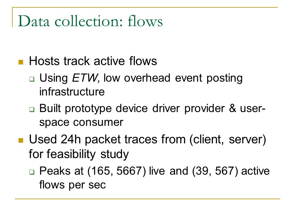 Data collection: flows Hosts track active flows Using ETW, low overhead event posting infrastructure Built prototype device driver provider & user- space consumer Used 24h packet traces from (client, server) for feasibility study Peaks at (165, 5667) live and (39, 567) active flows per sec