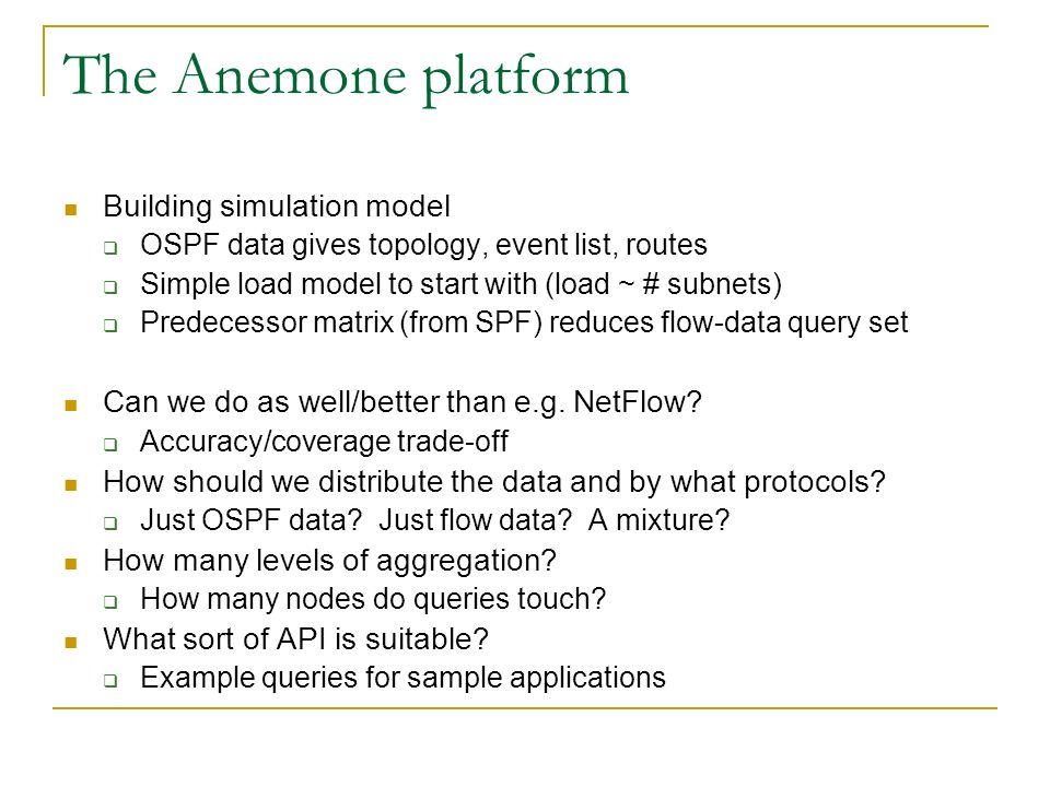 The Anemone platform Building simulation model OSPF data gives topology, event list, routes Simple load model to start with (load ~ # subnets) Predecessor matrix (from SPF) reduces flow-data query set Can we do as well/better than e.g.
