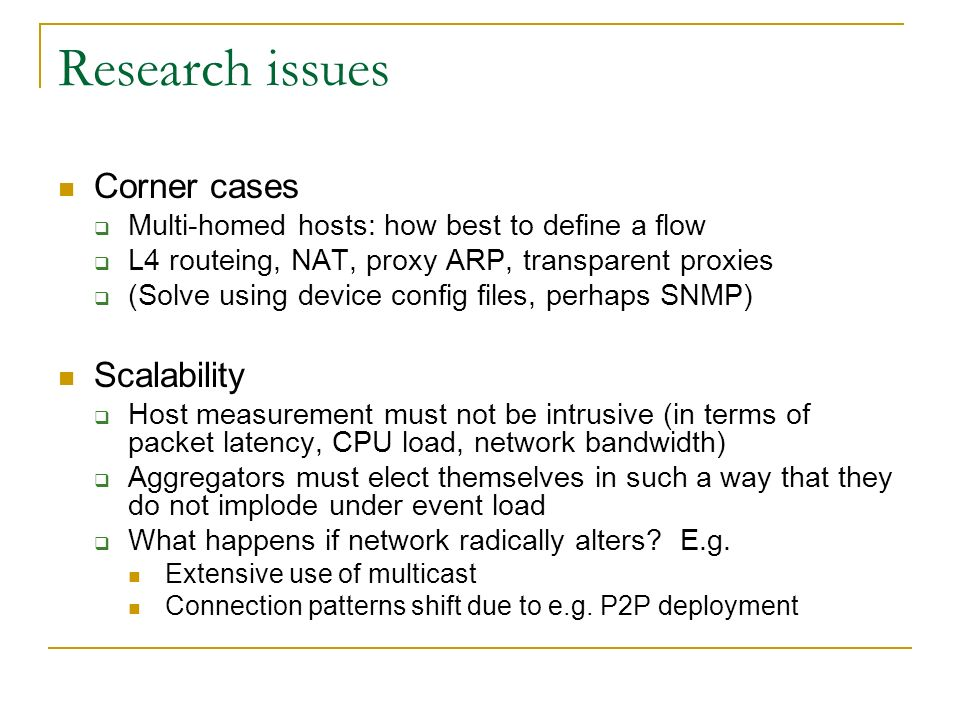 Research issues Corner cases Multi-homed hosts: how best to define a flow L4 routeing, NAT, proxy ARP, transparent proxies (Solve using device config files, perhaps SNMP) Scalability Host measurement must not be intrusive (in terms of packet latency, CPU load, network bandwidth) Aggregators must elect themselves in such a way that they do not implode under event load What happens if network radically alters.