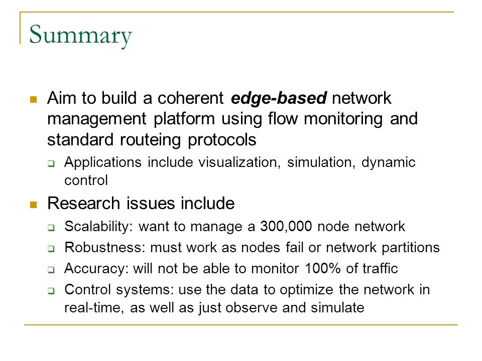 Summary Aim to build a coherent edge-based network management platform using flow monitoring and standard routeing protocols Applications include visualization, simulation, dynamic control Research issues include Scalability: want to manage a 300,000 node network Robustness: must work as nodes fail or network partitions Accuracy: will not be able to monitor 100% of traffic Control systems: use the data to optimize the network in real-time, as well as just observe and simulate