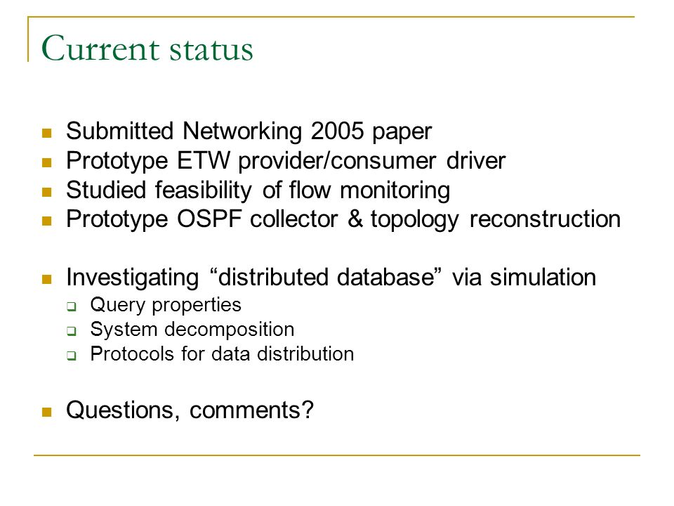 Current status Submitted Networking 2005 paper Prototype ETW provider/consumer driver Studied feasibility of flow monitoring Prototype OSPF collector & topology reconstruction Investigating distributed database via simulation Query properties System decomposition Protocols for data distribution Questions, comments
