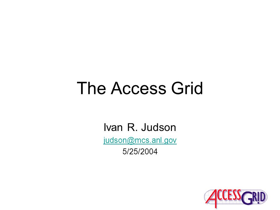 The Access Grid Ivan R. Judson judson@mcs.anl.gov 5/25/2004