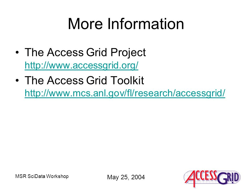 MSR SciData Workshop May 25, 2004 More Information The Access Grid Project http://www.accessgrid.org/ http://www.accessgrid.org/ The Access Grid Toolkit http://www.mcs.anl.gov/fl/research/accessgrid/ http://www.mcs.anl.gov/fl/research/accessgrid/