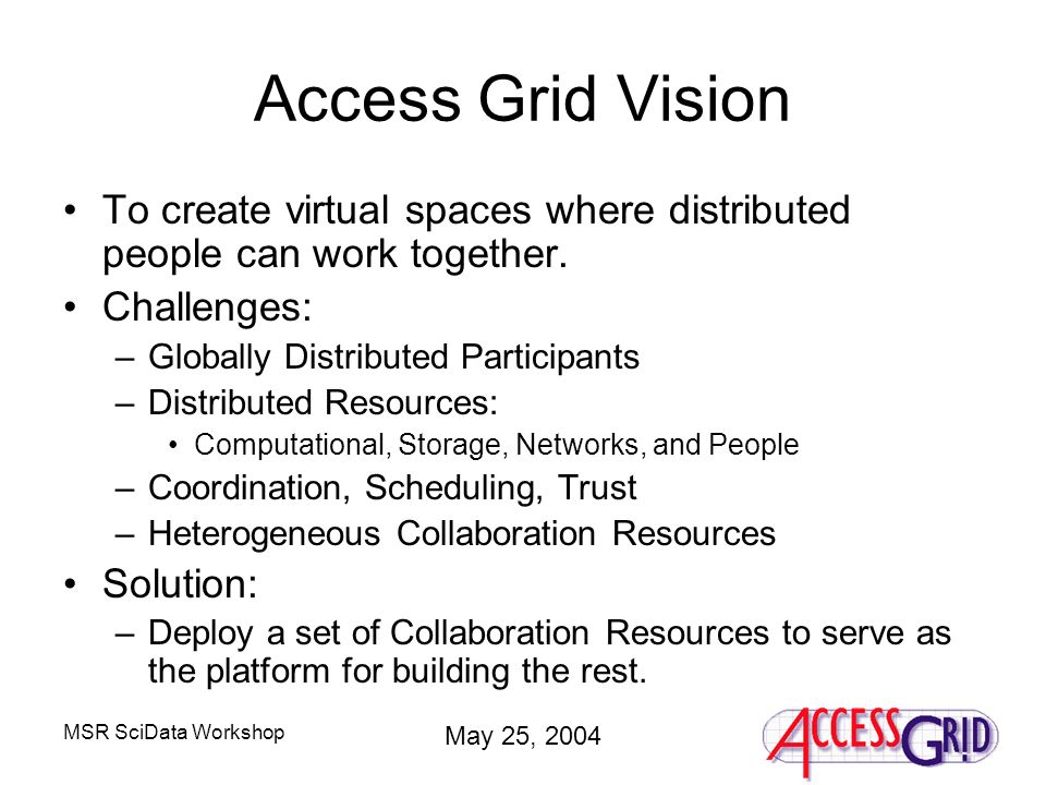MSR SciData Workshop May 25, 2004 Access Grid Vision To create virtual spaces where distributed people can work together.