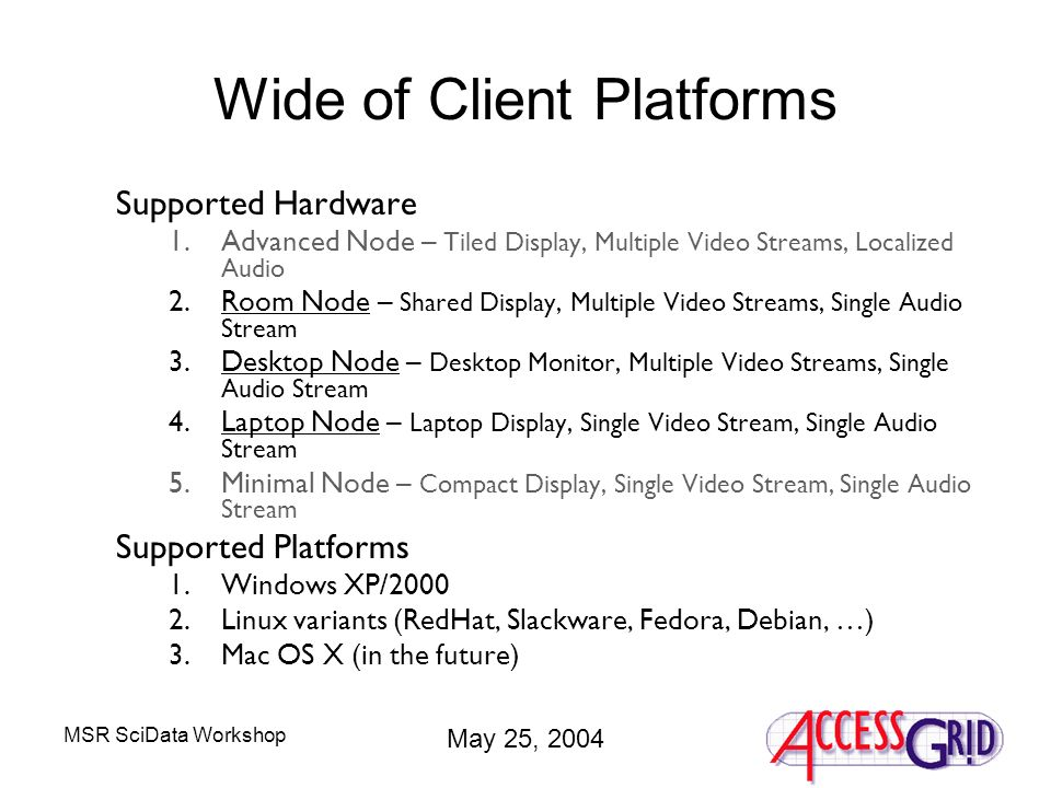 MSR SciData Workshop May 25, 2004 Wide of Client Platforms Supported Hardware 1.Advanced Node – Tiled Display, Multiple Video Streams, Localized Audio 2.Room Node – Shared Display, Multiple Video Streams, Single Audio Stream 3.Desktop Node – Desktop Monitor, Multiple Video Streams, Single Audio Stream 4.Laptop Node – Laptop Display, Single Video Stream, Single Audio Stream 5.Minimal Node – Compact Display, Single Video Stream, Single Audio Stream Supported Platforms 1.Windows XP/2000 2.Linux variants (RedHat, Slackware, Fedora, Debian, …) 3.Mac OS X (in the future)