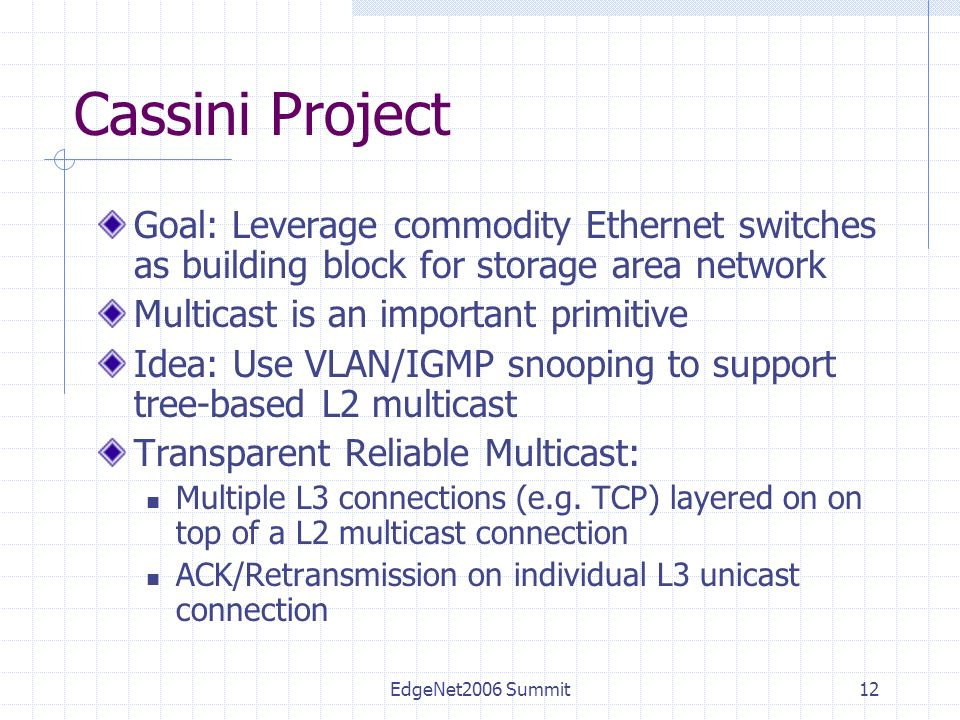 EdgeNet2006 Summit12 Cassini Project Goal: Leverage commodity Ethernet switches as building block for storage area network Multicast is an important primitive Idea: Use VLAN/IGMP snooping to support tree-based L2 multicast Transparent Reliable Multicast: Multiple L3 connections (e.g.