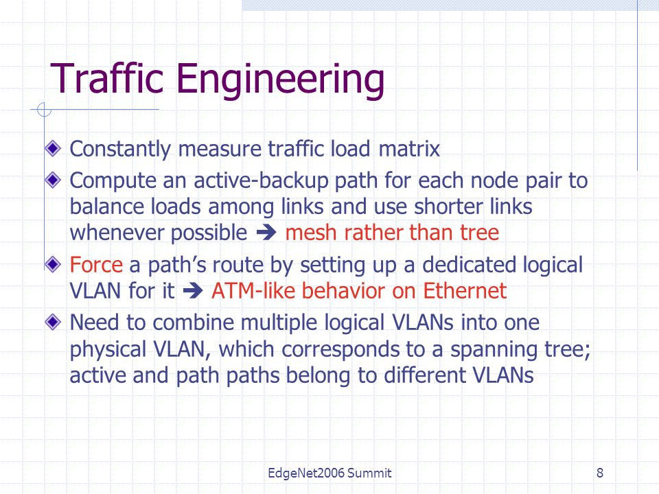 EdgeNet2006 Summit8 Traffic Engineering Constantly measure traffic load matrix Compute an active-backup path for each node pair to balance loads among links and use shorter links whenever possible mesh rather than tree Force a paths route by setting up a dedicated logical VLAN for it ATM-like behavior on Ethernet Need to combine multiple logical VLANs into one physical VLAN, which corresponds to a spanning tree; active and path paths belong to different VLANs