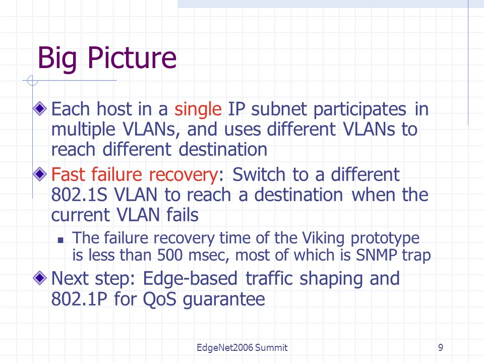 EdgeNet2006 Summit9 Big Picture Each host in a single IP subnet participates in multiple VLANs, and uses different VLANs to reach different destination Fast failure recovery: Switch to a different 802.1S VLAN to reach a destination when the current VLAN fails The failure recovery time of the Viking prototype is less than 500 msec, most of which is SNMP trap Next step: Edge-based traffic shaping and 802.1P for QoS guarantee