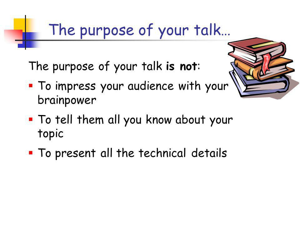 How to present your talk Your most potent weapon, by far, is your enthusiasm