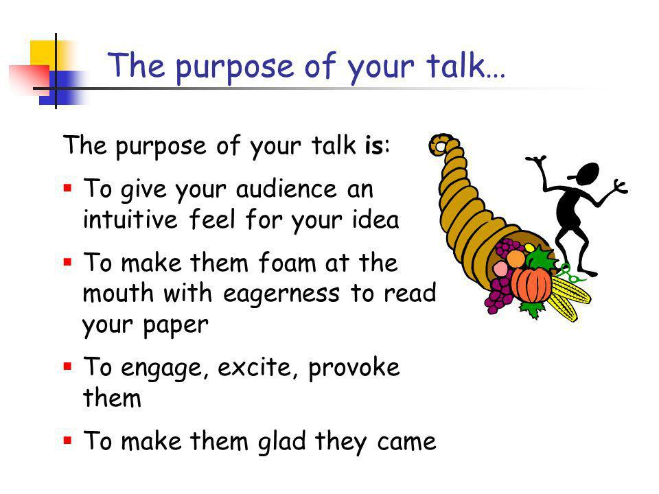 The purpose of your talk… The purpose of your talk is: To give your audience an intuitive feel for your idea To make them foam at the mouth with eagerness to read your paper To engage, excite, provoke them To make them glad they came