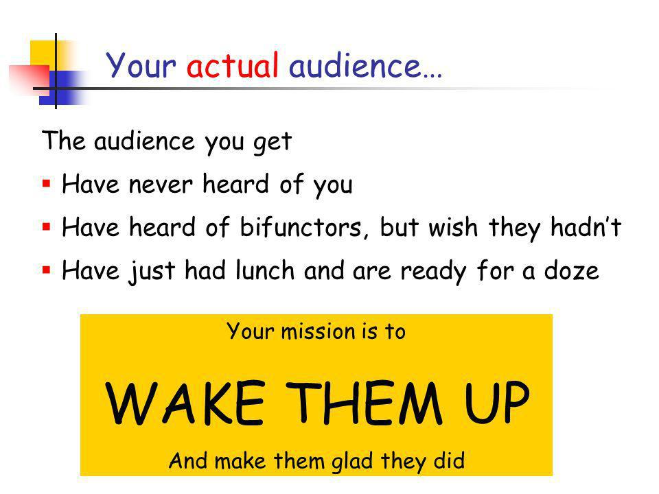 Your actual audience… The audience you get Have never heard of you Have heard of bifunctors, but wish they hadnt Have just had lunch and are ready for a doze Your mission is to WAKE THEM UP And make them glad they did