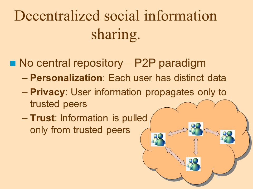 6 Decentralized social information sharing. No central repository – P2P paradigm –Personalization: Each user has distinct data –Privacy: User informat