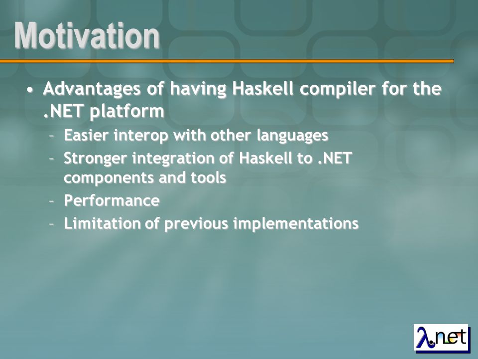 Implementation Decisions Use existing optimizing compiler for HaskellUse existing optimizing compiler for Haskell –The Glasgow Haskell Compiler – GHC –STG Intermediate representation Language Generate code in CILGenerate code in CIL –No support for explicit tail-calls from C# –Cannot extend (Multicast)delegate class from C#