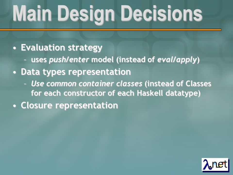 Main Design Decisions Evaluation strategyEvaluation strategy –uses push/enter model (instead of eval/apply) Data types representationData types repres