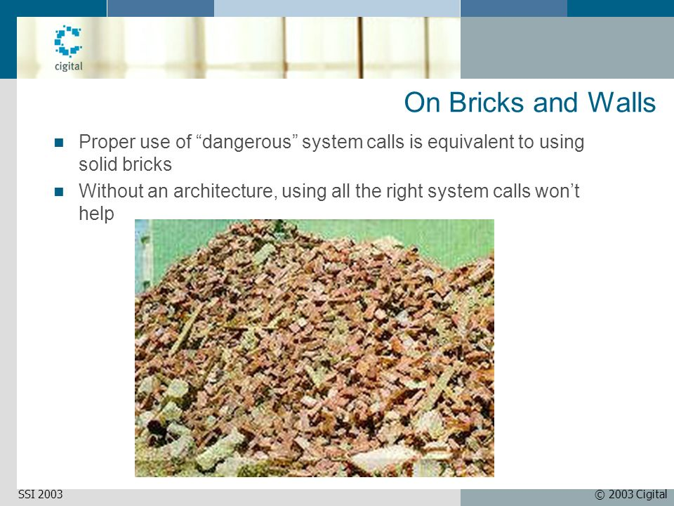 © 2003 CigitalSSI 2003 On Bricks and Walls Proper use of dangerous system calls is equivalent to using solid bricks Without an architecture, using all