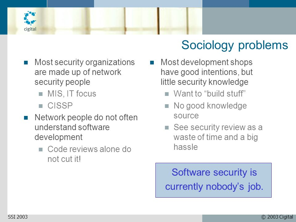 © 2003 CigitalSSI 2003 Sociology problems Most security organizations are made up of network security people MIS, IT focus CISSP Network people do not