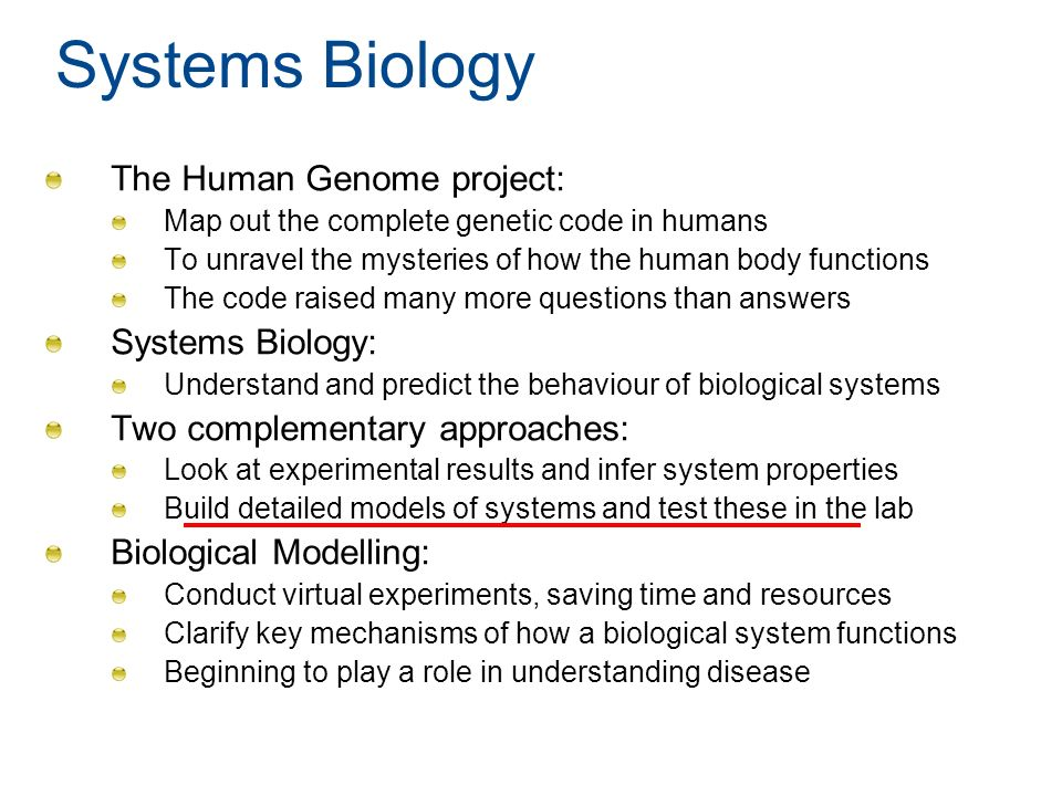 Systems Biology The Human Genome project: Map out the complete genetic code in humans To unravel the mysteries of how the human body functions The cod