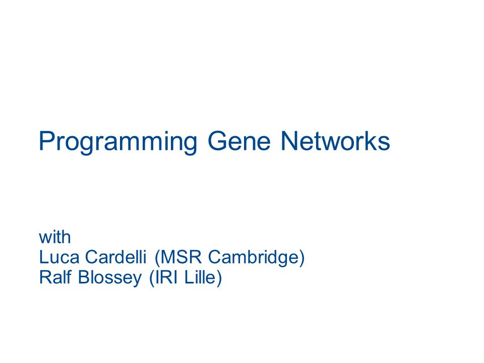 Programming Gene Networks with Luca Cardelli (MSR Cambridge) Ralf Blossey (IRI Lille)