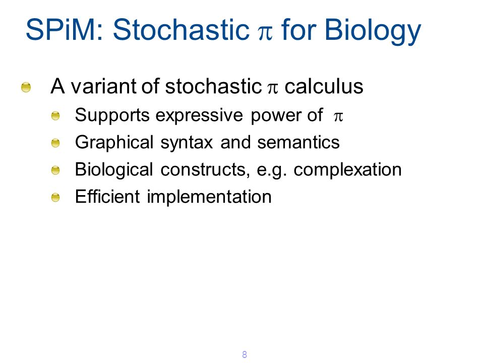 SPiM: Stochastic for Biology A variant of stochastic calculus Supports expressive power of Graphical syntax and semantics Biological constructs, e.g.