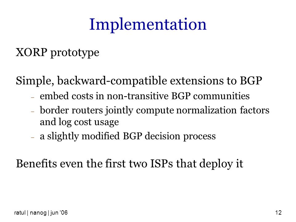 ratul | nanog | jun 0612 Implementation XORP prototype Simple, backward-compatible extensions to BGP embed costs in non-transitive BGP communities border routers jointly compute normalization factors and log cost usage a slightly modified BGP decision process Benefits even the first two ISPs that deploy it