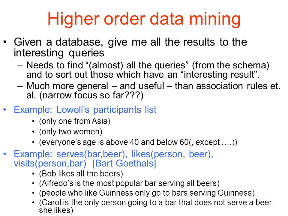 Higher order data mining Given a database, give me all the results to the interesting queries –Needs to find (almost) all the queries (from the schema