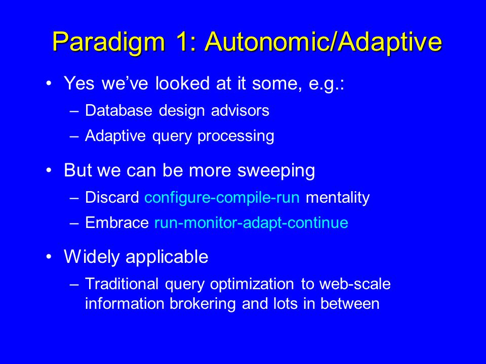 Paradigm 1: Autonomic/Adaptive Yes weve looked at it some, e.g.: –Database design advisors –Adaptive query processing But we can be more sweeping –Discard configure-compile-run mentality –Embrace run-monitor-adapt-continue Widely applicable –Traditional query optimization to web-scale information brokering and lots in between