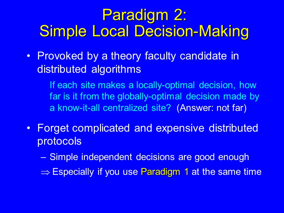 Paradigm 2: Simple Local Decision-Making Provoked by a theory faculty candidate in distributed algorithms If each site makes a locally-optimal decision, how far is it from the globally-optimal decision made by a know-it-all centralized site.