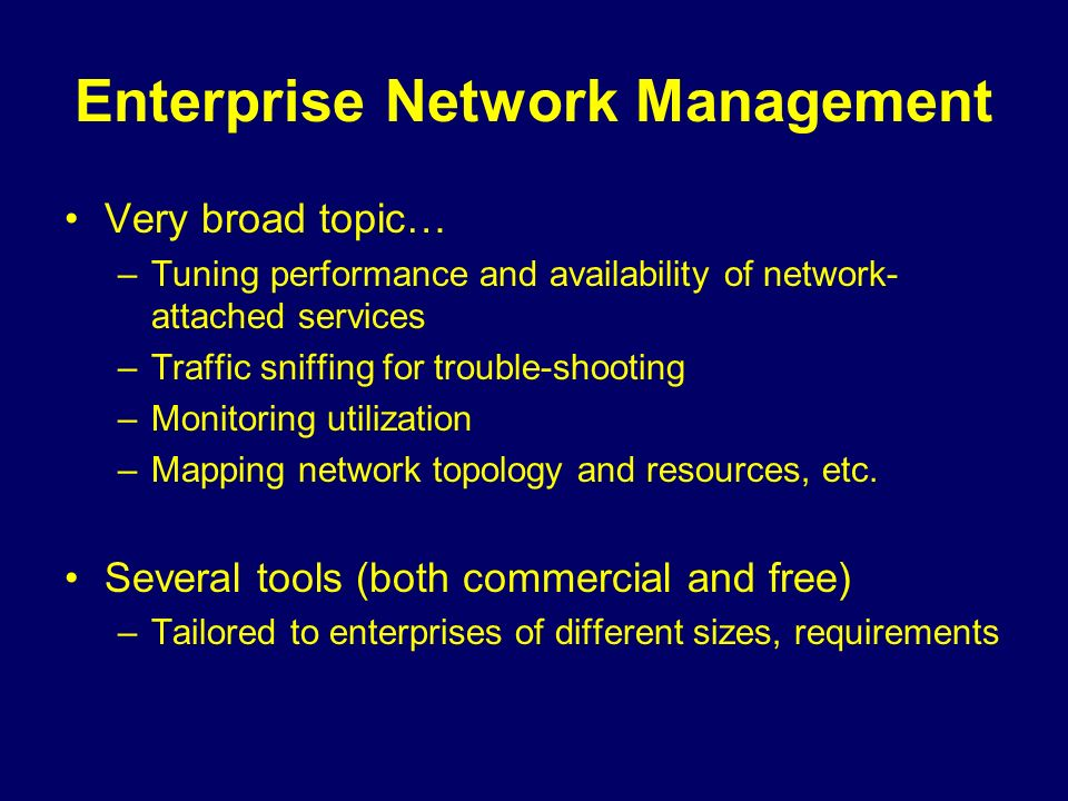 Enterprise Network Management Very broad topic… –Tuning performance and availability of network- attached services –Traffic sniffing for trouble-shooting –Monitoring utilization –Mapping network topology and resources, etc.
