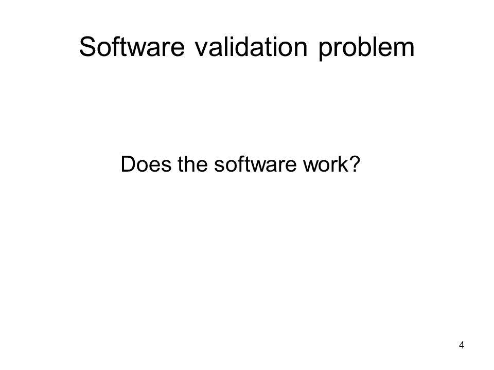 4 Software validation problem Does the software work