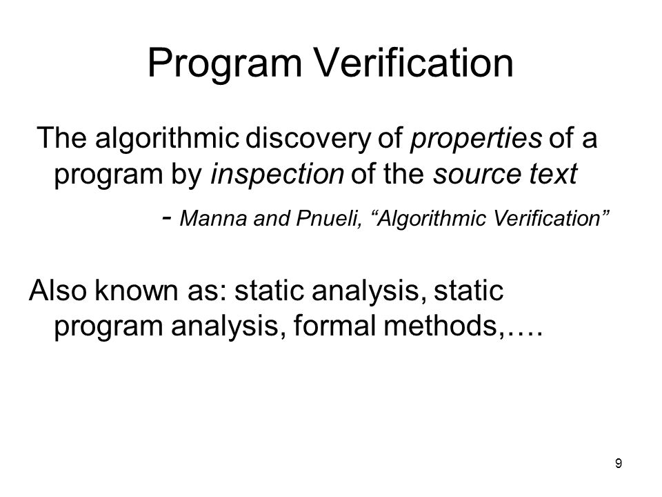 9 Program Verification The algorithmic discovery of properties of a program by inspection of the source text - Manna and Pnueli, Algorithmic Verification Also known as: static analysis, static program analysis, formal methods,….