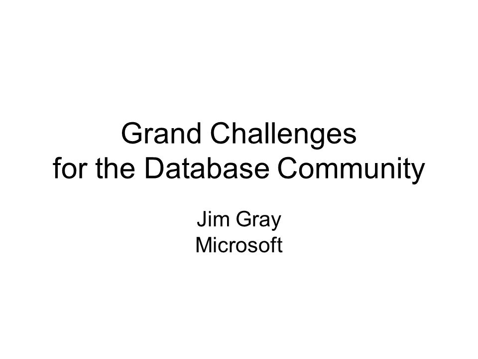 Grand Challenges for the Database Community Jim Gray Microsoft