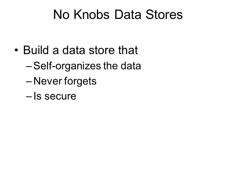 No Knobs Data Stores Build a data store that –Self-organizes the data –Never forgets –Is secure