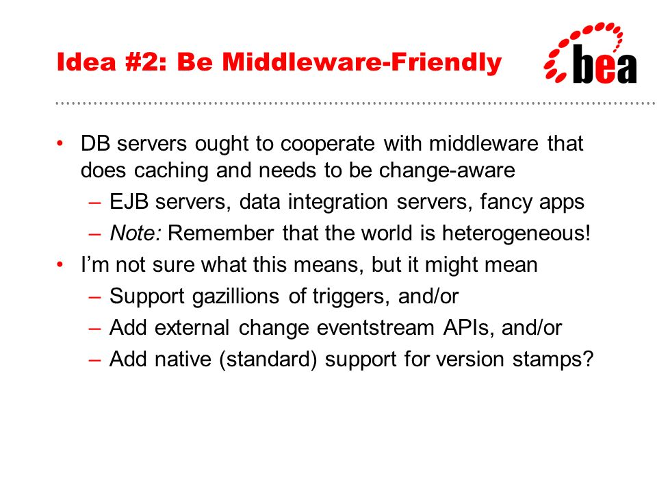 Idea #2: Be Middleware-Friendly DB servers ought to cooperate with middleware that does caching and needs to be change-aware –EJB servers, data integr
