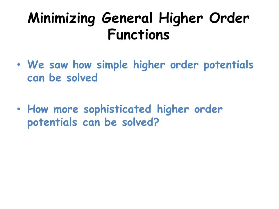 Minimizing General Higher Order Functions We saw how simple higher order potentials can be solved How more sophisticated higher order potentials can b