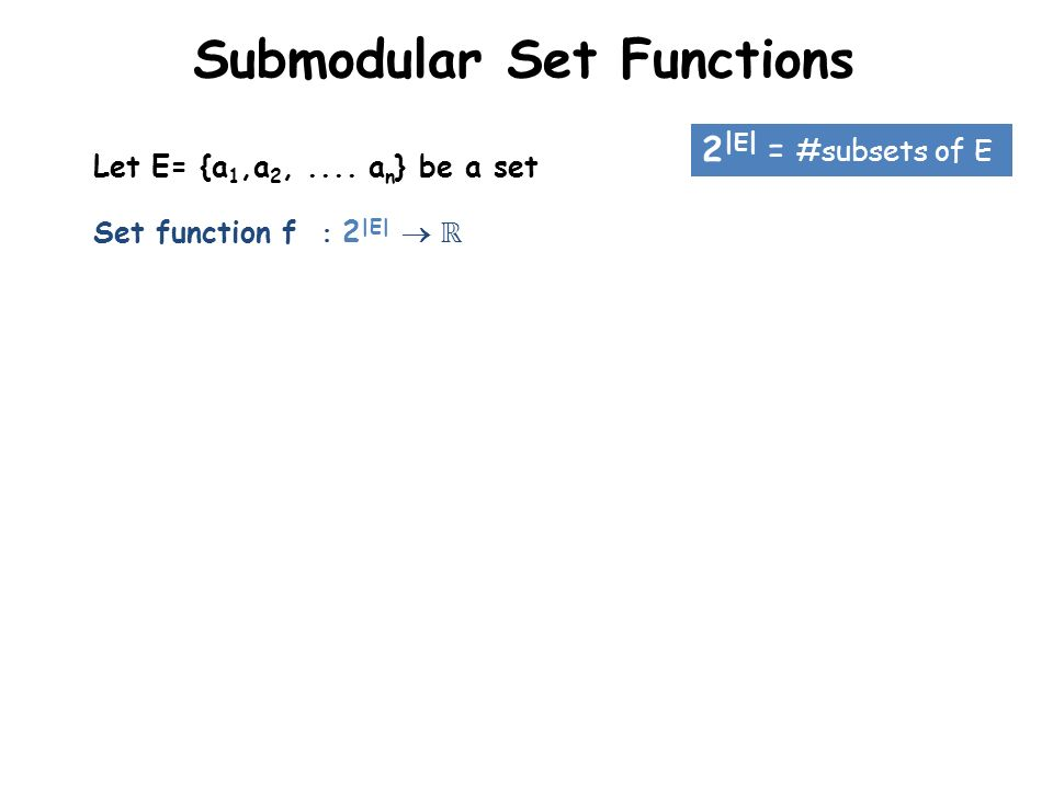 Submodular Set Functions Set function f 2 |E| 2 |E| = #subsets of E Let E= {a 1,a 2,.... a n } be a set