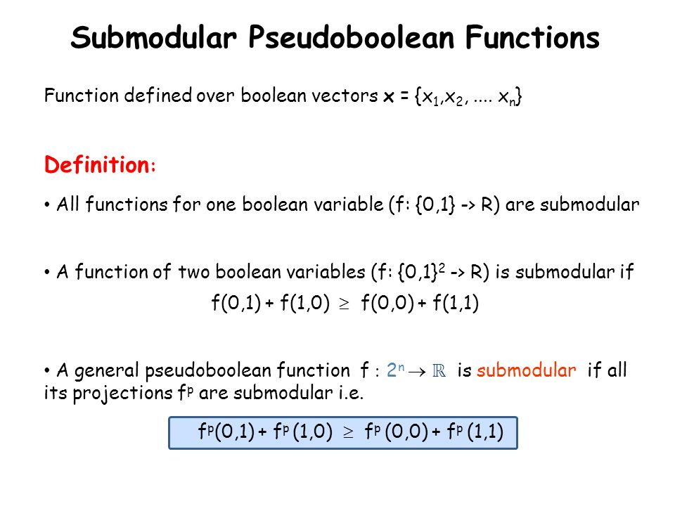 Submodular Pseudoboolean Functions All functions for one boolean variable (f: {0,1} -> R) are submodular A function of two boolean variables (f: {0,1}