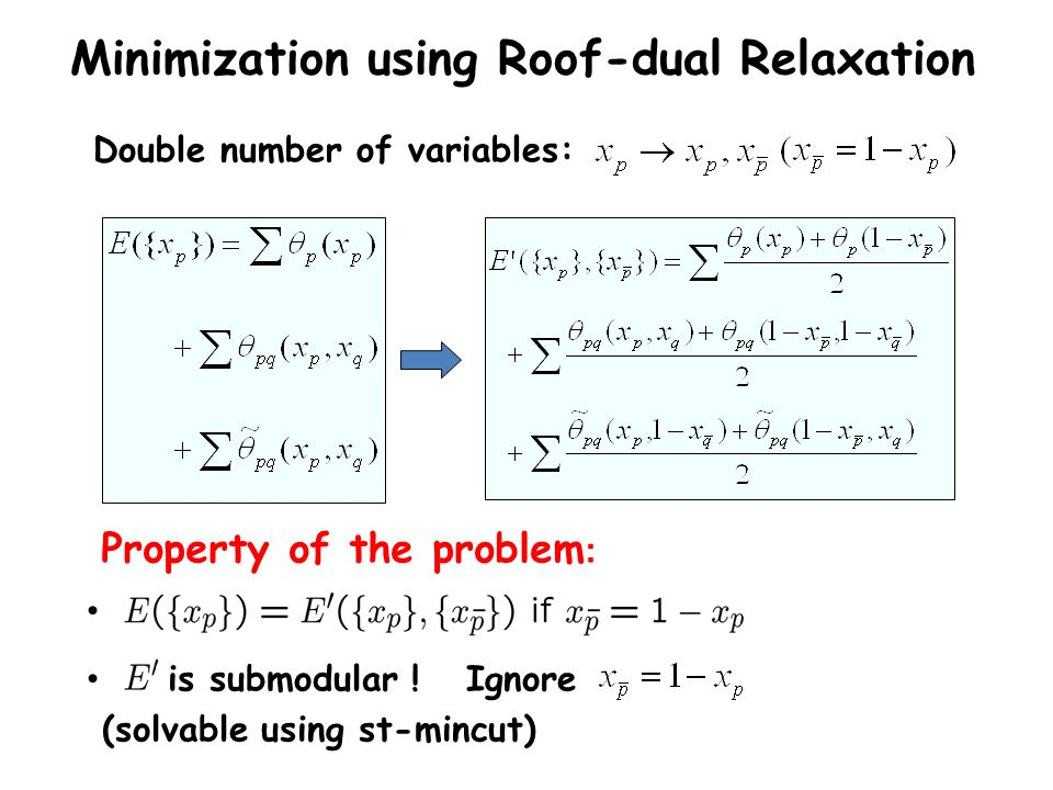 Double number of variables: Minimization using Roof-dual Relaxation is submodular ! Ignore (solvable using st-mincut) Property of the problem :