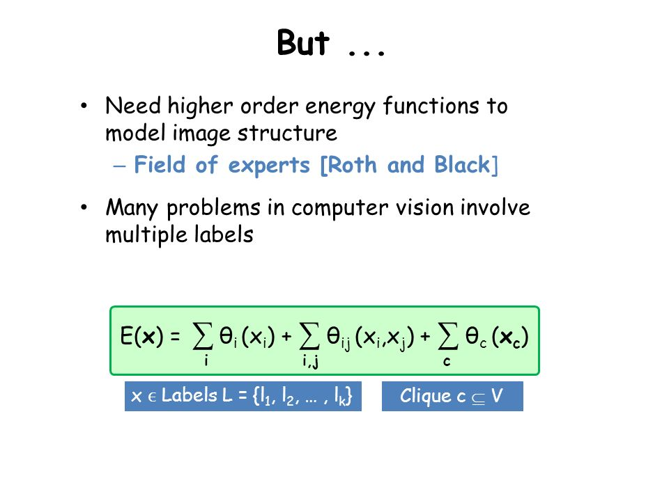 But... Need higher order energy functions to model image structure – Field of experts [Roth and Black] Many problems in computer vision involve multip