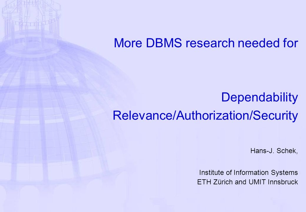 More DBMS research needed for Dependability Relevance/Authorization/Security Hans-J.