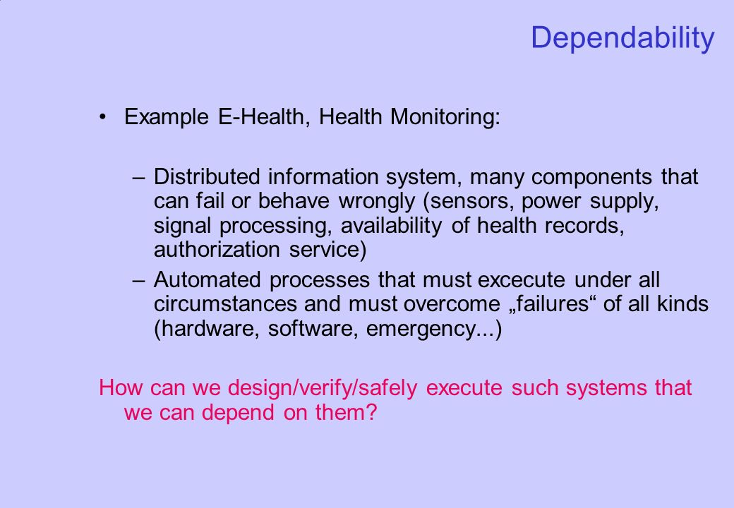 Dependability Example E-Health, Health Monitoring: –Distributed information system, many components that can fail or behave wrongly (sensors, power supply, signal processing, availability of health records, authorization service) –Automated processes that must excecute under all circumstances and must overcome failures of all kinds (hardware, software, emergency...) How can we design/verify/safely execute such systems that we can depend on them
