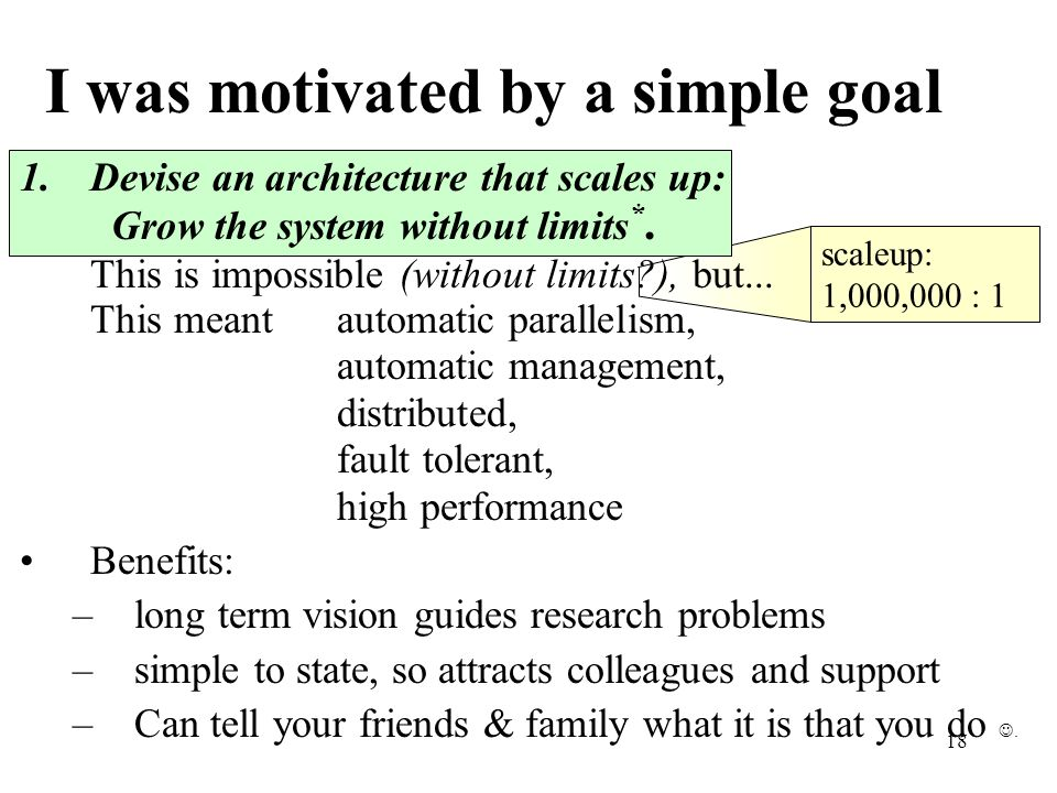 18 I was motivated by a simple goal 1.Devise an architecture that scales up: Grow the system without limits *.