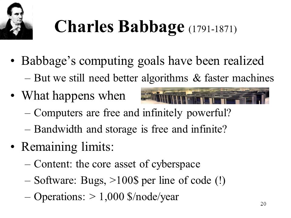 20 Charles Babbage (1791-1871) Babbages computing goals have been realized –But we still need better algorithms & faster machines What happens when –Computers are free and infinitely powerful.