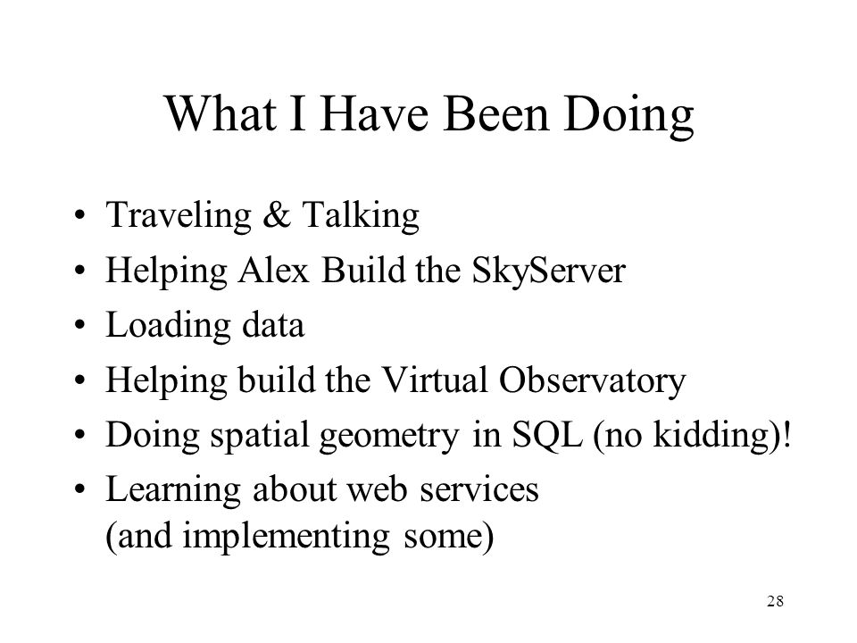 28 What I Have Been Doing Traveling & Talking Helping Alex Build the SkyServer Loading data Helping build the Virtual Observatory Doing spatial geometry in SQL (no kidding).